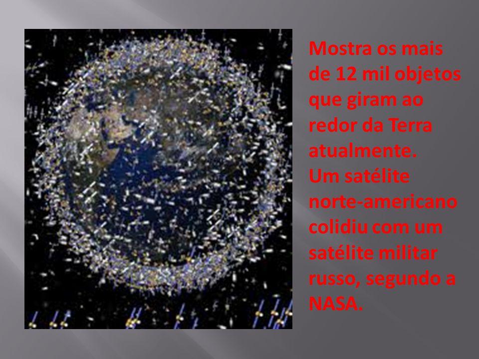 Mostra os mais de 12 mil objetos que giram ao redor da Terra atualmente. Um satélite norte-americano colidiu com um satélite militar russo, segundo a
