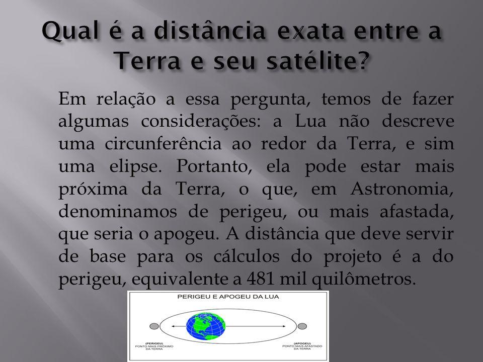 Em relação a essa pergunta, temos de fazer algumas considerações: a Lua não descreve uma circunferência ao redor da Terra, e sim uma elipse. Portanto,