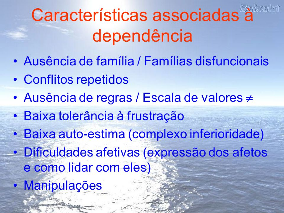 Características associadas à dependência Ausência de família / Famílias disfuncionais Conflitos repetidos Ausência de regras / Escala de valores Baixa