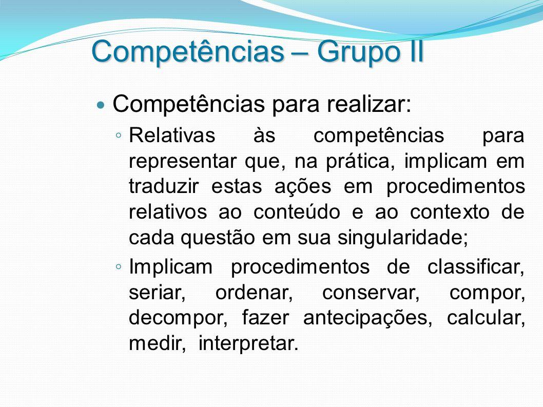 Competências – Grupo II Competências para realizar: Relativas às competências para representar que, na prática, implicam em traduzir estas ações em pr