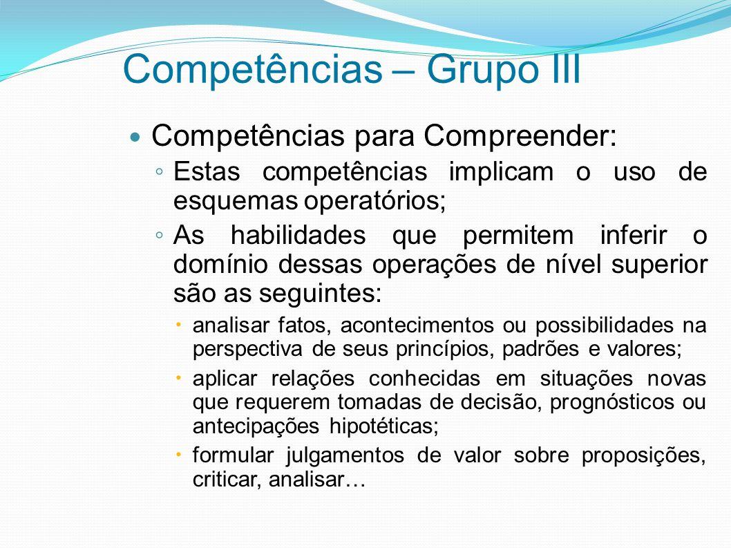 Competências – Grupo III Competências para Compreender: Estas competências implicam o uso de esquemas operatórios; As habilidades que permitem inferir