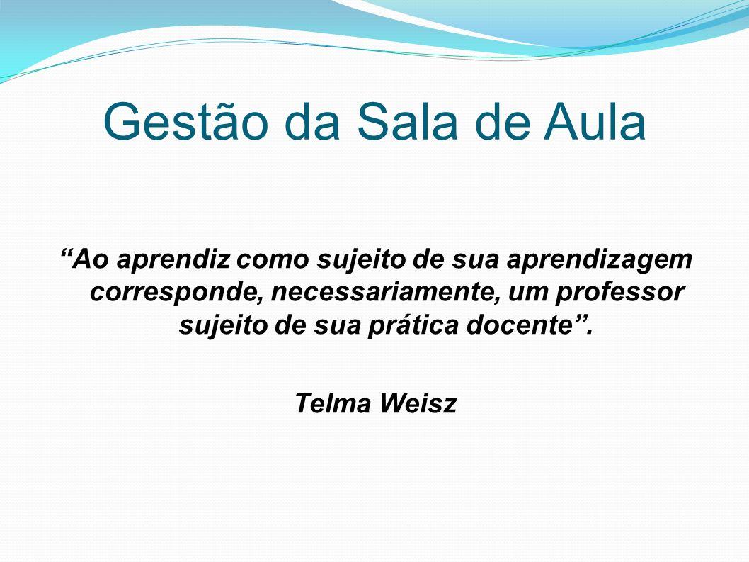 Gestão da Sala de Aula Ao aprendiz como sujeito de sua aprendizagem corresponde, necessariamente, um professor sujeito de sua prática docente. Telma W