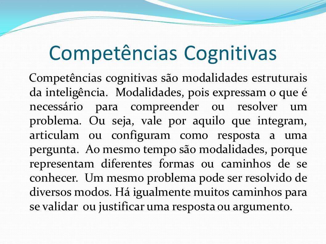 Competências Cognitivas Competências cognitivas são modalidades estruturais da inteligência. Modalidades, pois expressam o que é necessário para compr