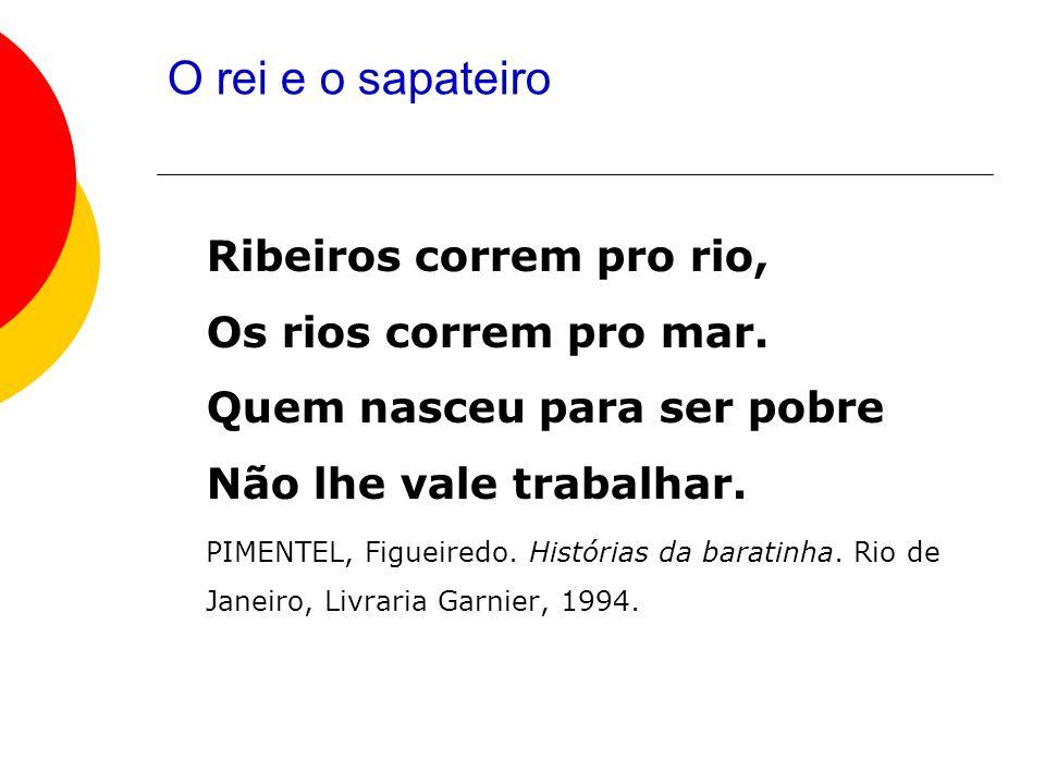 O rei e o sapateiro Ribeiros correm pro rio, Os rios correm pro mar. Quem nasceu para ser pobre Não lhe vale trabalhar. PIMENTEL, Figueiredo. História