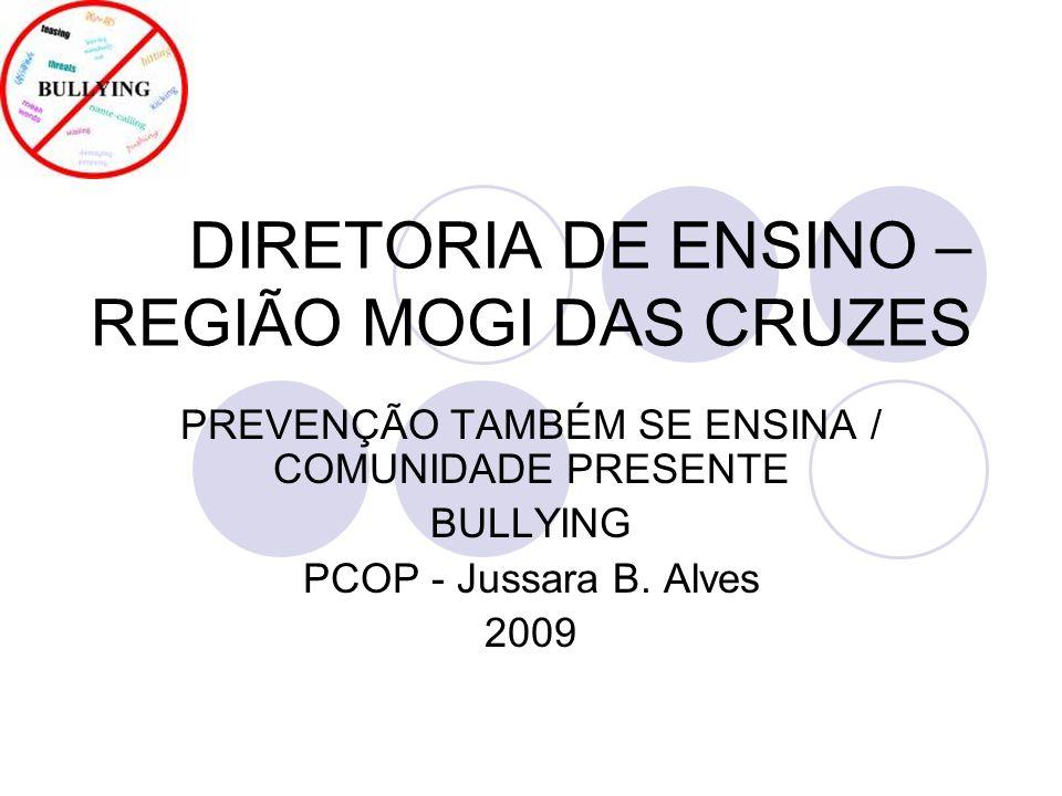 DIRETORIA DE ENSINO – REGIÃO MOGI DAS CRUZES PREVENÇÃO TAMBÉM SE ENSINA / COMUNIDADE PRESENTE BULLYING PCOP - Jussara B. Alves 2009