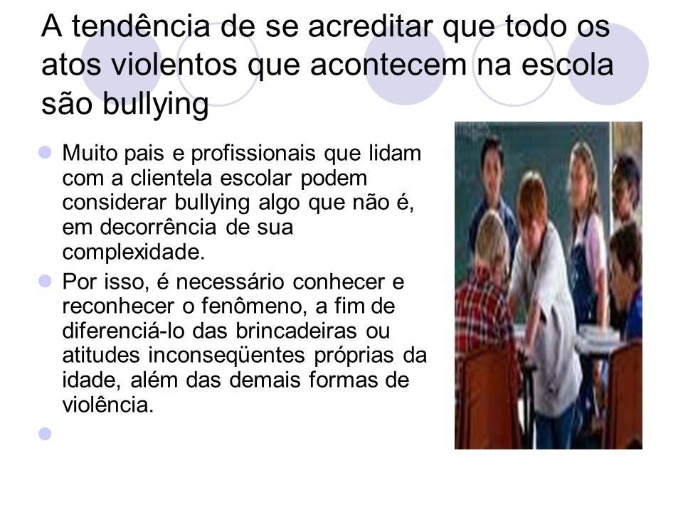 A tendência de se acreditar que todo os atos violentos que acontecem na escola são bullying Muito pais e profissionais que lidam com a clientela escol
