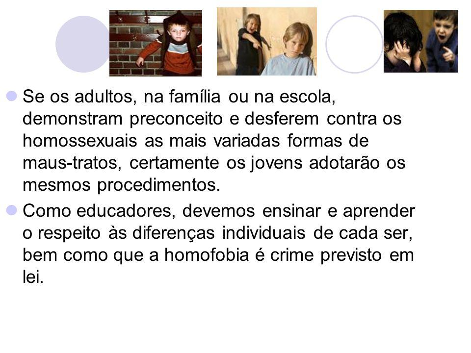Se os adultos, na família ou na escola, demonstram preconceito e desferem contra os homossexuais as mais variadas formas de maus-tratos, certamente os