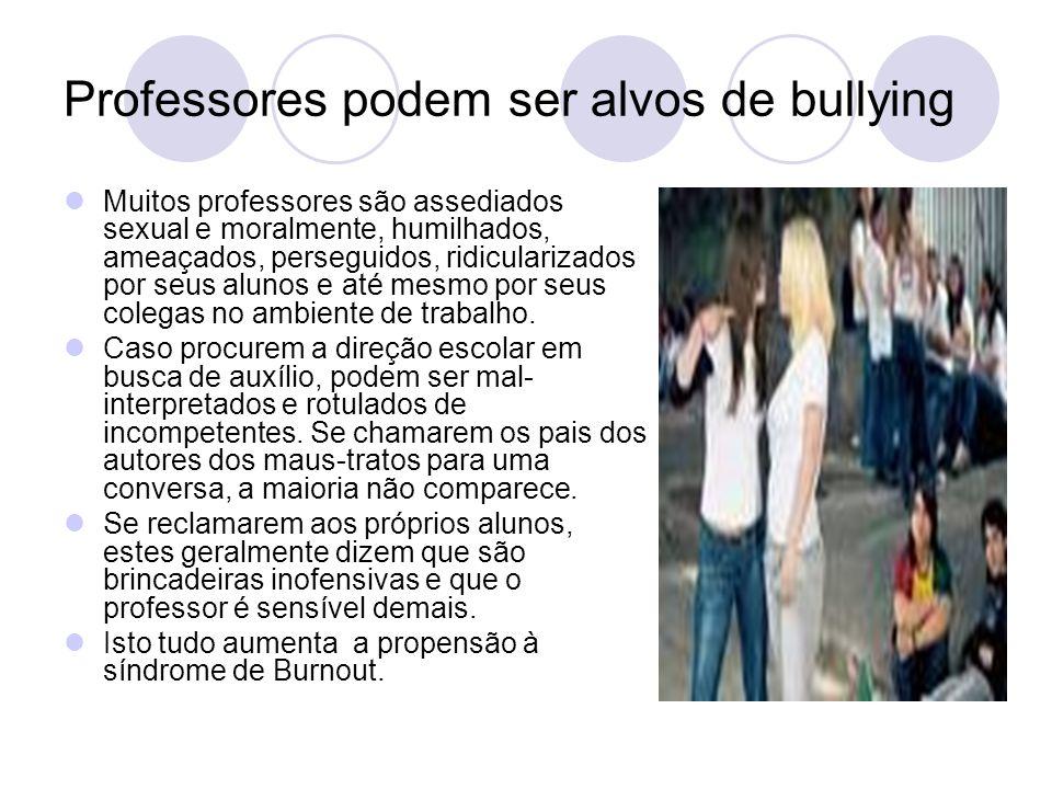 Professores podem ser alvos de bullying Muitos professores são assediados sexual e moralmente, humilhados, ameaçados, perseguidos, ridicularizados por