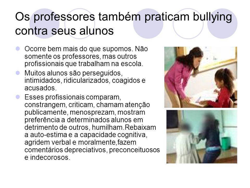 Os professores também praticam bullying contra seus alunos Ocorre bem mais do que supomos. Não somente os professores, mas outros profissionais que tr