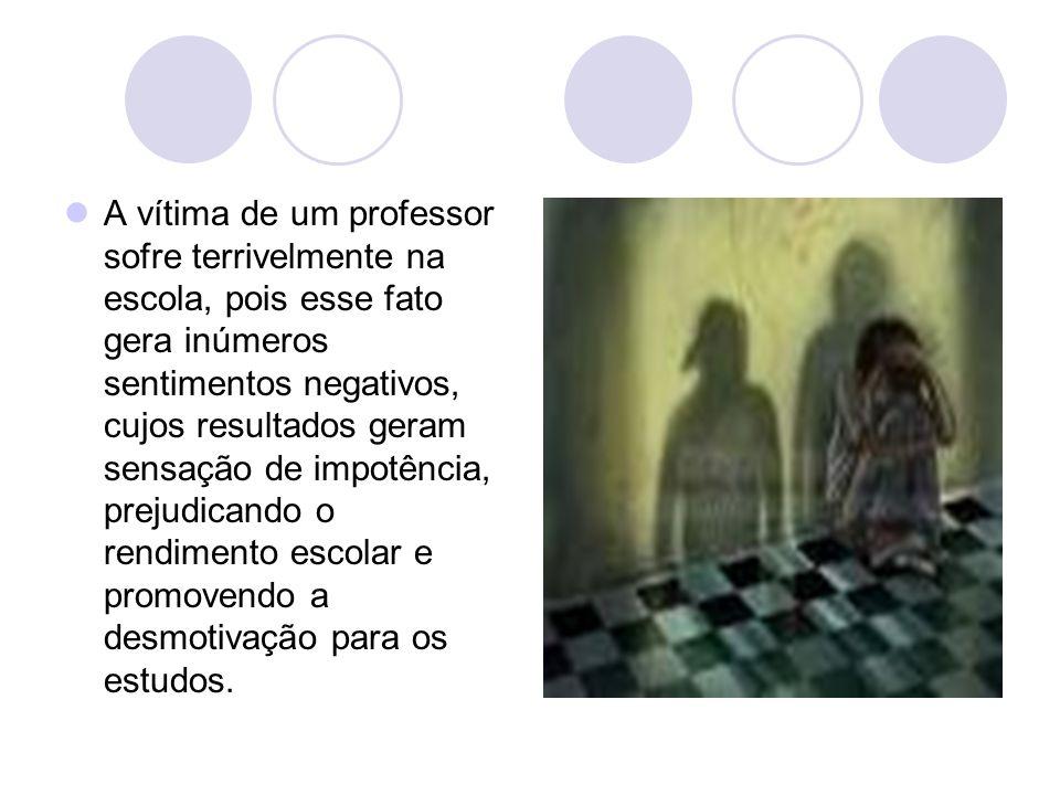 A vítima de um professor sofre terrivelmente na escola, pois esse fato gera inúmeros sentimentos negativos, cujos resultados geram sensação de impotên