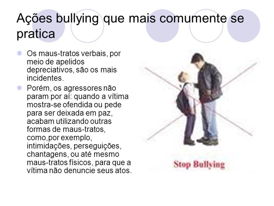 Ações bullying que mais comumente se pratica Os maus-tratos verbais, por meio de apelidos depreciativos, são os mais incidentes. Porém, os agressores