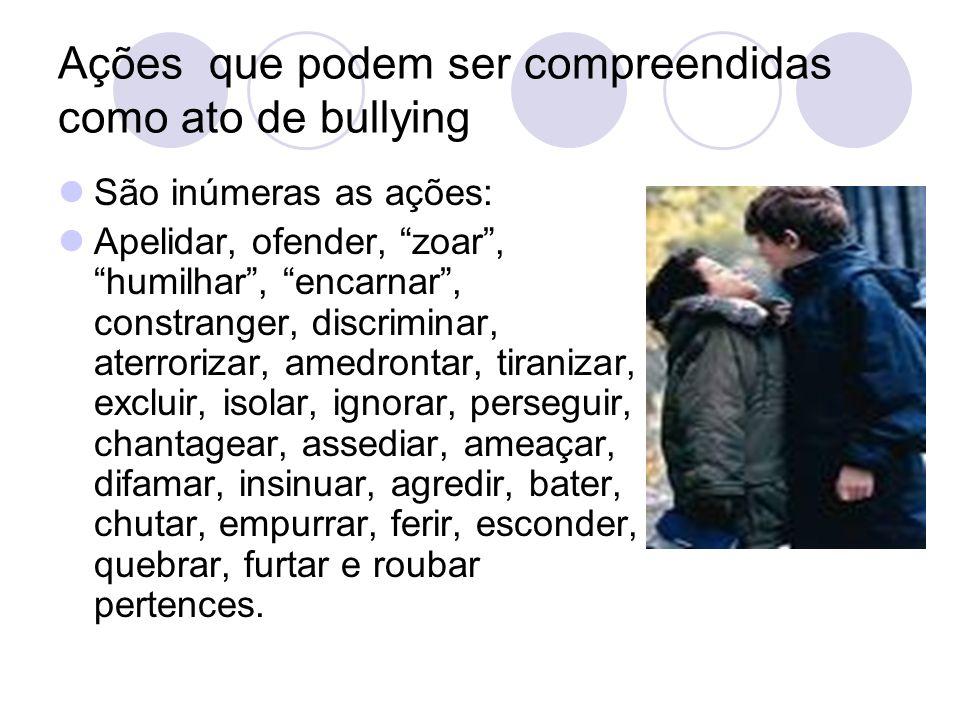 Ações que podem ser compreendidas como ato de bullying São inúmeras as ações: Apelidar, ofender, zoar, humilhar, encarnar, constranger, discriminar, a