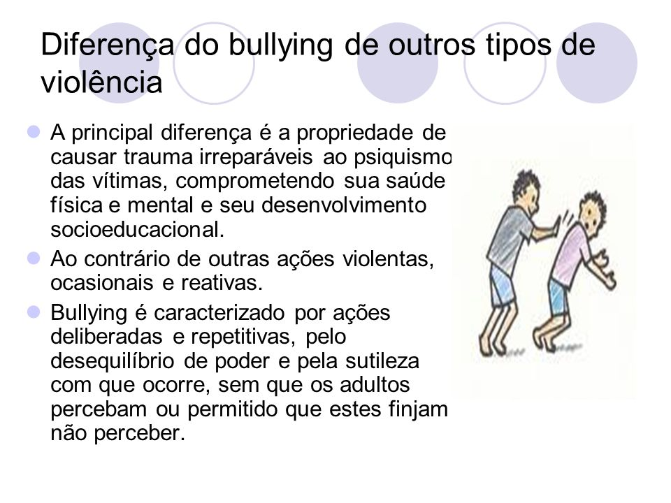 Diferença do bullying de outros tipos de violência A principal diferença é a propriedade de causar trauma irreparáveis ao psiquismo das vítimas, compr