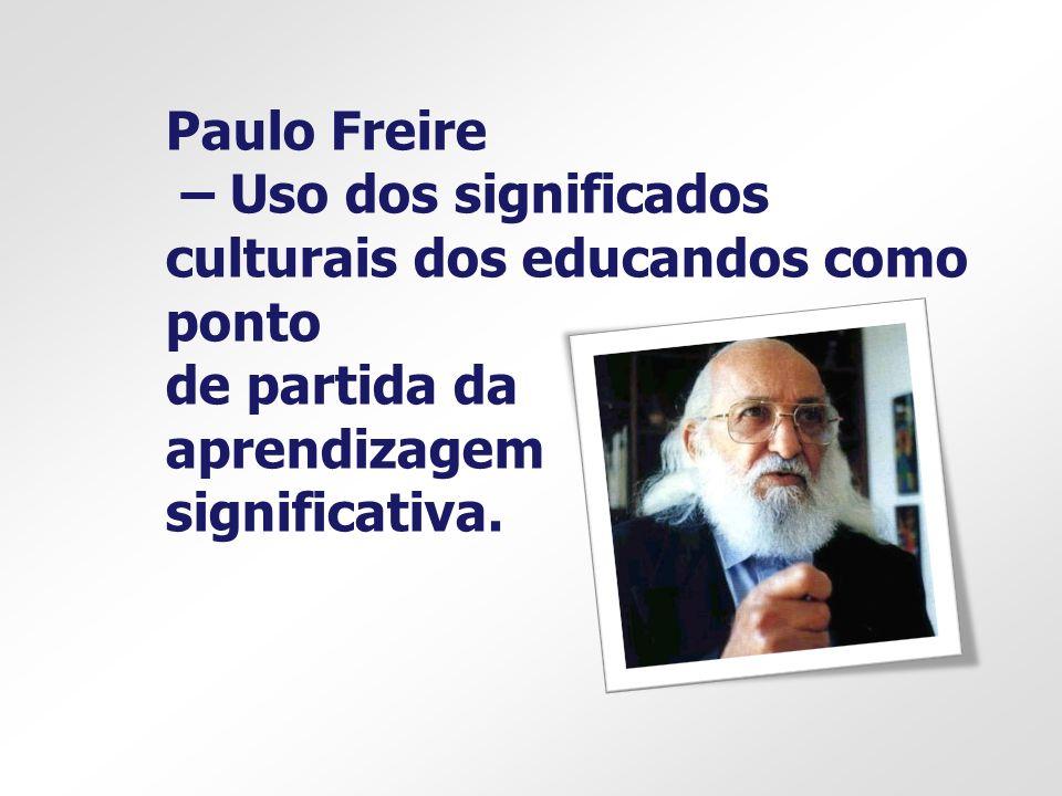 Paulo Freire – Uso dos significados culturais dos educandos como ponto de partida da aprendizagem significativa.