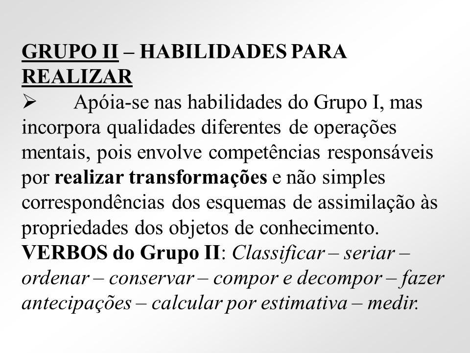 GRUPO II – HABILIDADES PARA REALIZAR Apóia-se nas habilidades do Grupo I, mas incorpora qualidades diferentes de operações mentais, pois envolve compe