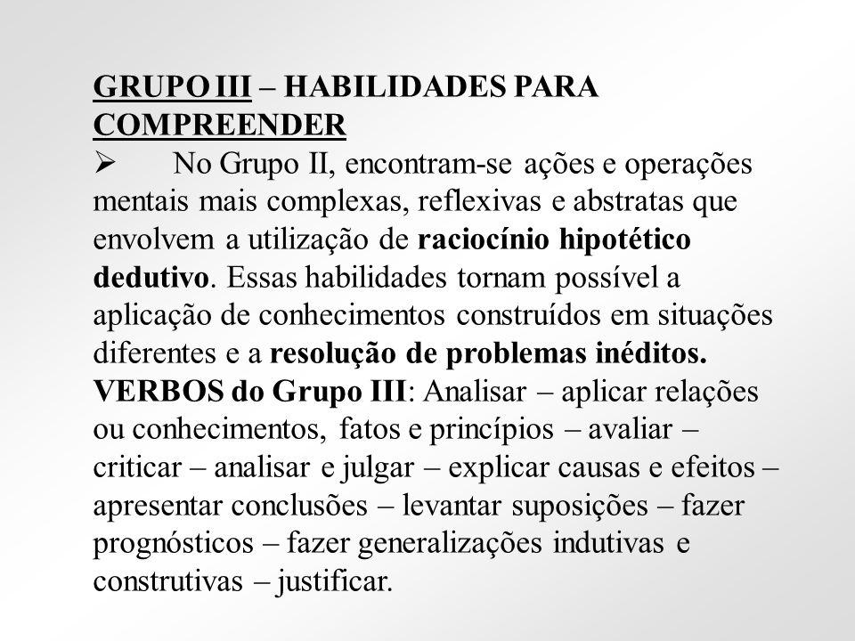 GRUPO III – HABILIDADES PARA COMPREENDER No Grupo II, encontram-se ações e operações mentais mais complexas, reflexivas e abstratas que envolvem a uti