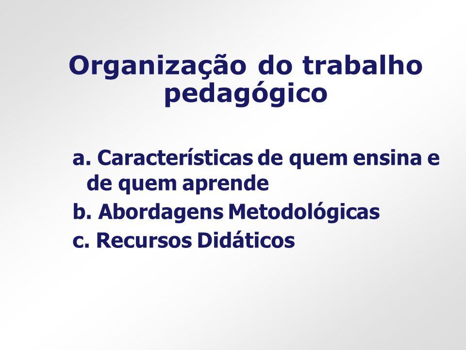 Organização do trabalho pedagógico a. Características de quem ensina e de quem aprende b. Abordagens Metodológicas c. Recursos Didáticos