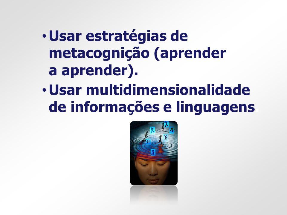Usar estratégias de metacognição (aprender a aprender). Usar multidimensionalidade de informações e linguagens.
