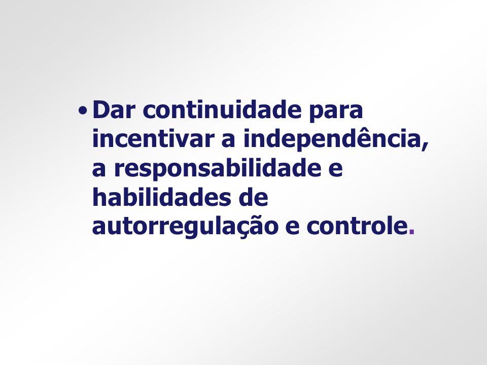Dar continuidade para incentivar a independência, a responsabilidade e habilidades de autorregulação e controle.