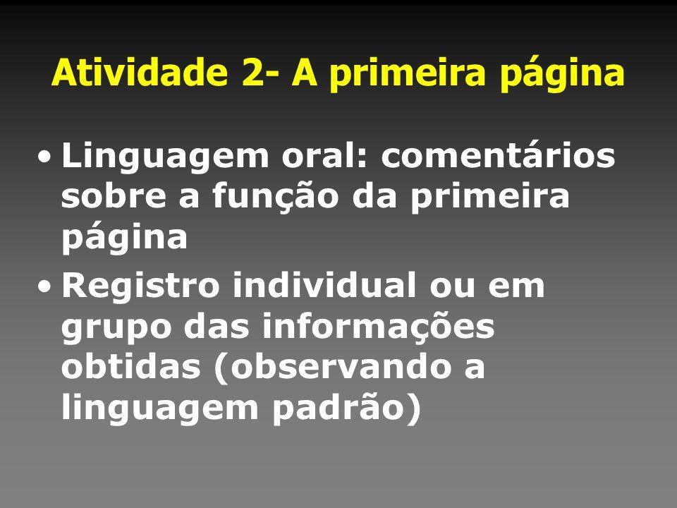 Atividade 2- A primeira página Linguagem oral: comentários sobre a função da primeira página Registro individual ou em grupo das informações obtidas (