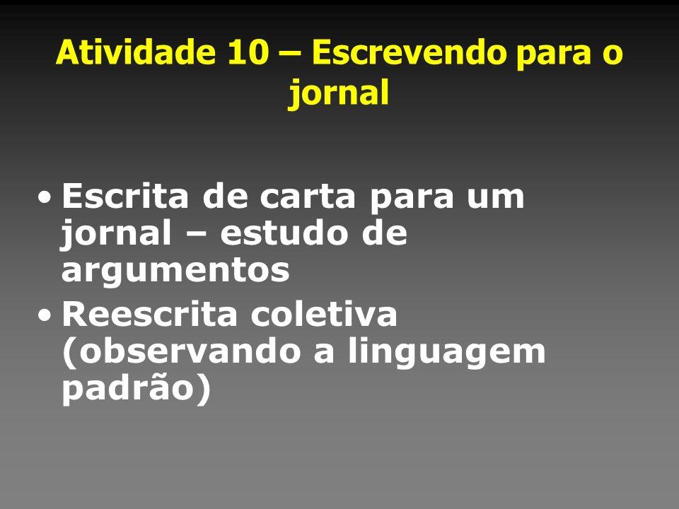 Atividade 10 – Escrevendo para o jornal Escrita de carta para um jornal – estudo de argumentos Reescrita coletiva (observando a linguagem padrão)