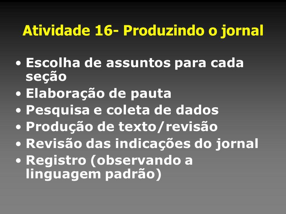 Atividade 16- Produzindo o jornal Escolha de assuntos para cada seção Elaboração de pauta Pesquisa e coleta de dados Produção de texto/revisão Revisão