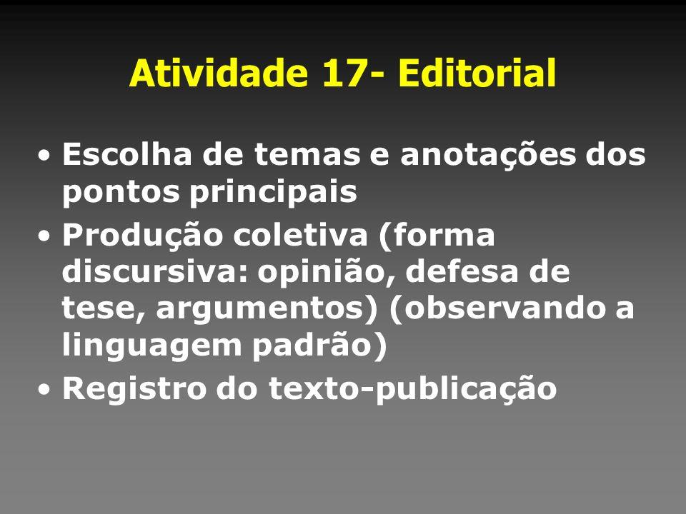 Atividade 17- Editorial Escolha de temas e anotações dos pontos principais Produção coletiva (forma discursiva: opinião, defesa de tese, argumentos) (