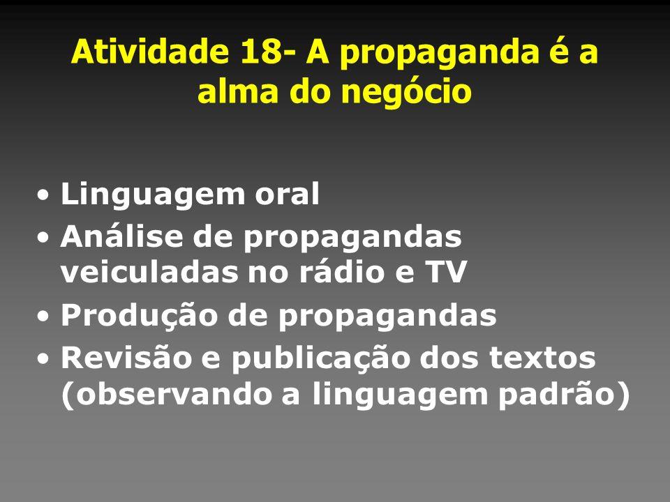 Atividade 18- A propaganda é a alma do negócio Linguagem oral Análise de propagandas veiculadas no rádio e TV Produção de propagandas Revisão e public
