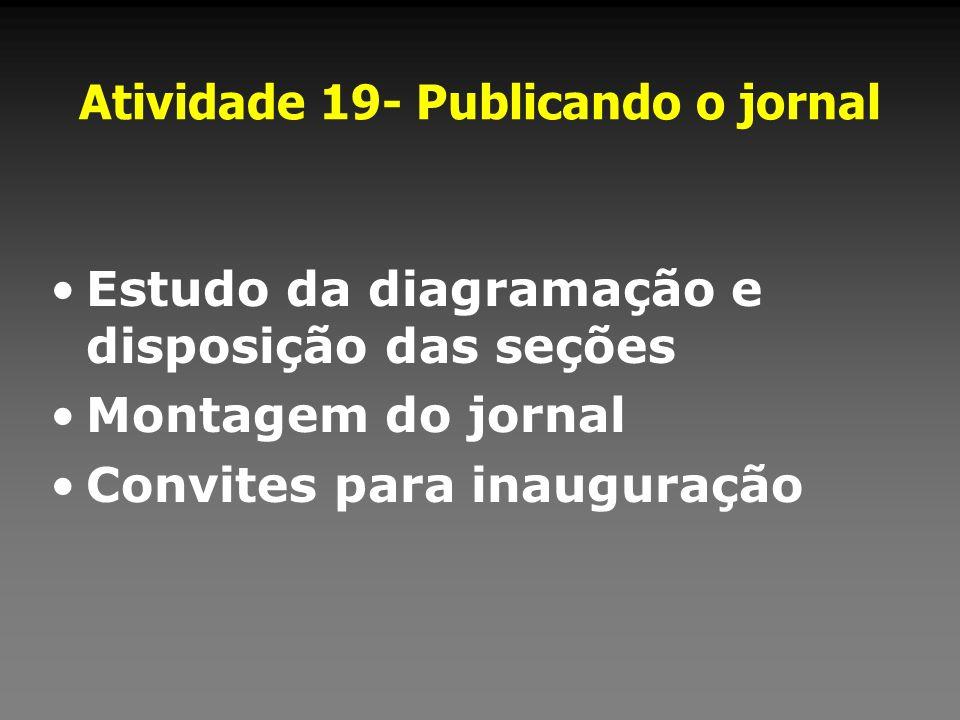 Atividade 19- Publicando o jornal Estudo da diagramação e disposição das seções Montagem do jornal Convites para inauguração