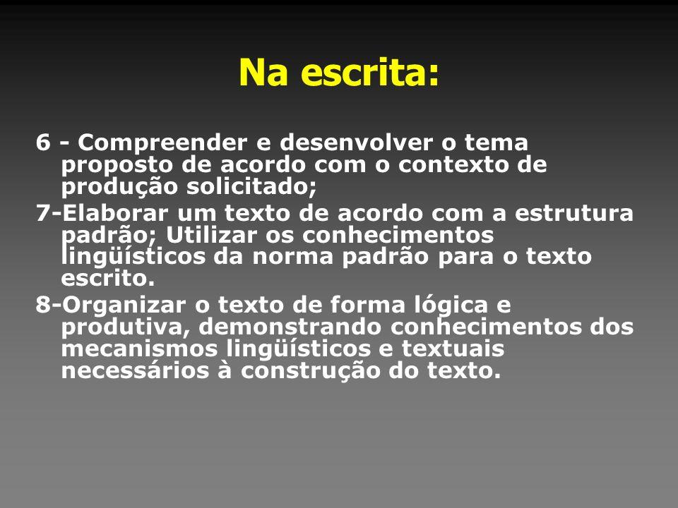 Na escrita: 6 - Compreender e desenvolver o tema proposto de acordo com o contexto de produção solicitado; 7-Elaborar um texto de acordo com a estrutu