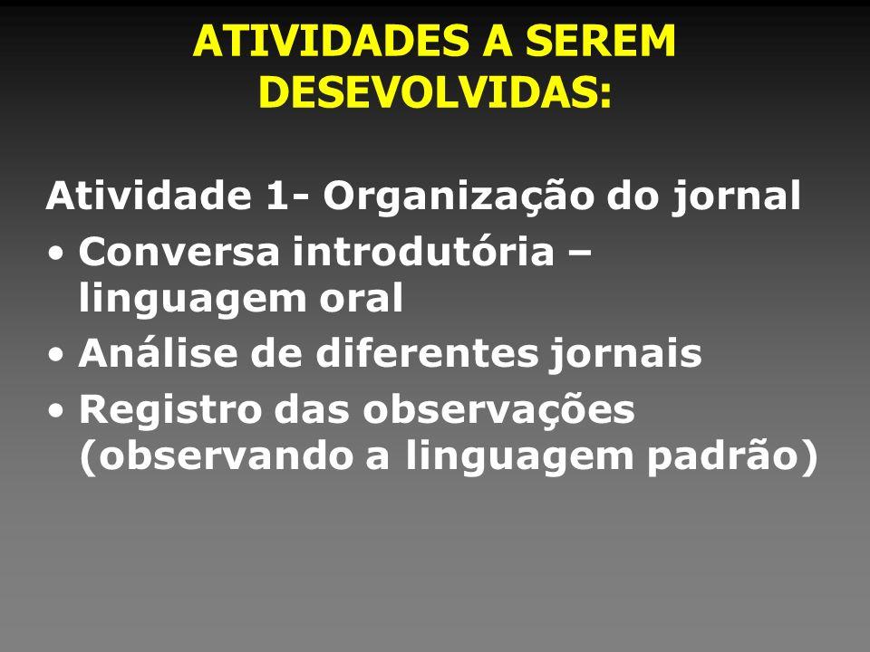 ATIVIDADES A SEREM DESEVOLVIDAS: Atividade 1- Organização do jornal Conversa introdutória – linguagem oral Análise de diferentes jornais Registro das