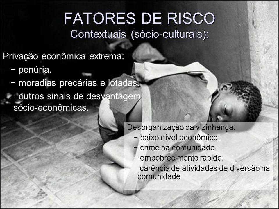 FATORES DE RISCO Contextuais (sócio-culturais): Privação econômica extrema: penúria. moradias precárias e lotadas. outros sinais de desvantagem sócio-