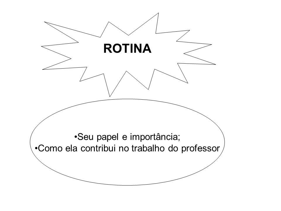 ROTINA Seu papel e importância; Como ela contribui no trabalho do professor