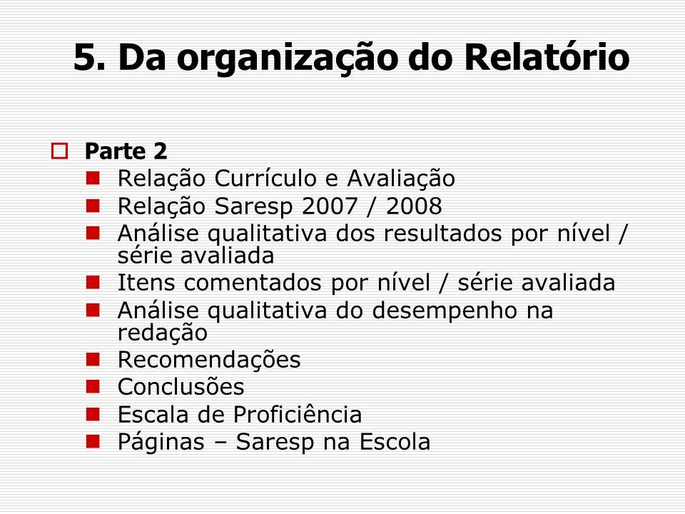 5. Da organização do Relatório Parte 2 Relação Currículo e Avaliação Relação Saresp 2007 / 2008 Análise qualitativa dos resultados por nível / série a