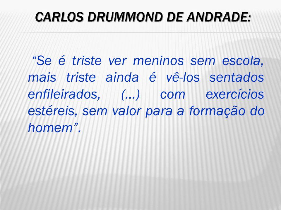 CARLOS DRUMMOND DE ANDRADE: CARLOS DRUMMOND DE ANDRADE: Se é triste ver meninos sem escola, mais triste ainda é vê-los sentados enfileirados, (...) co