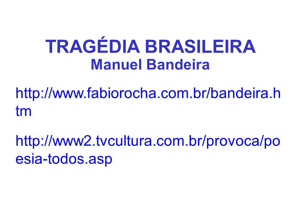 TRAGÉDIA BRASILEIRA Manuel Bandeira http://www.fabiorocha.com.br/bandeira.h tm http://www2.tvcultura.com.br/provoca/po esia-todos.asp