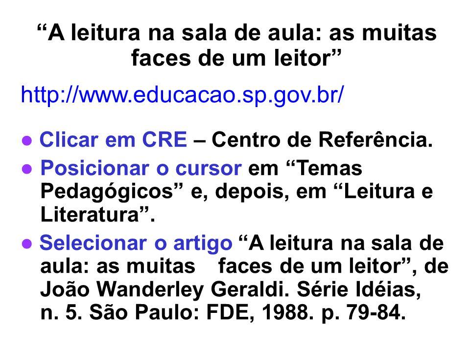 A leitura na sala de aula: as muitas faces de um leitor http://www.educacao.sp.gov.br/ Clicar em CRE – Centro de Referência. Posicionar o cursor em Te