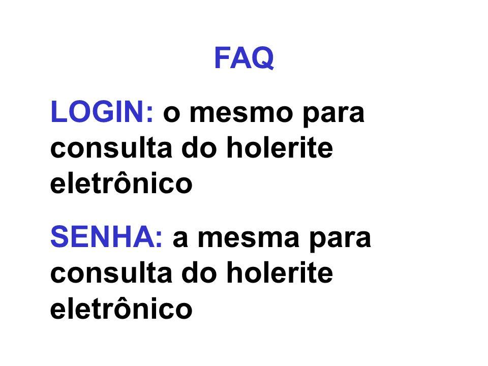 FAQ LOGIN: o mesmo para consulta do holerite eletrônico SENHA: a mesma para consulta do holerite eletrônico
