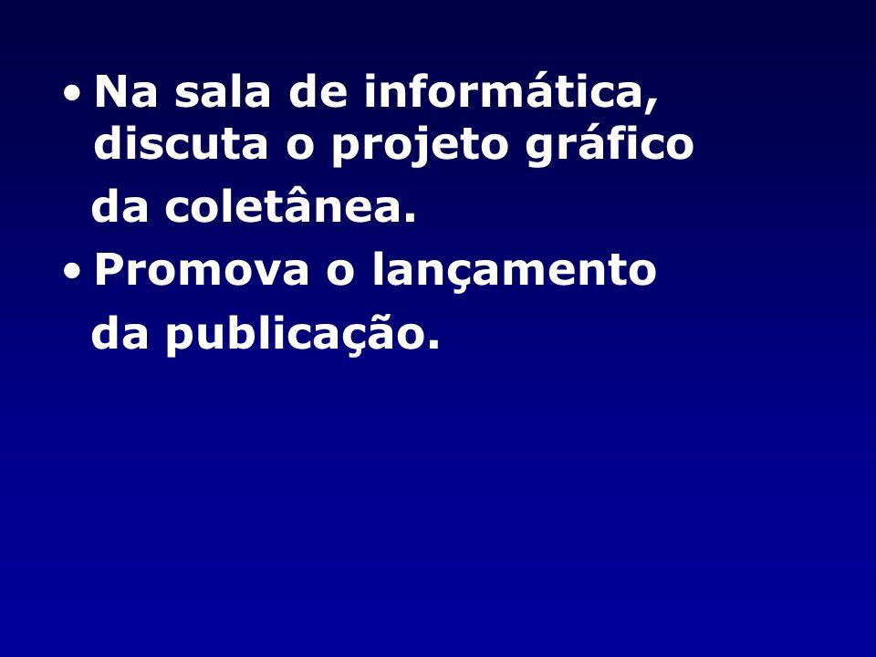 Na sala de informática, discuta o projeto gráfico da coletânea. Promova o lançamento da publicação.