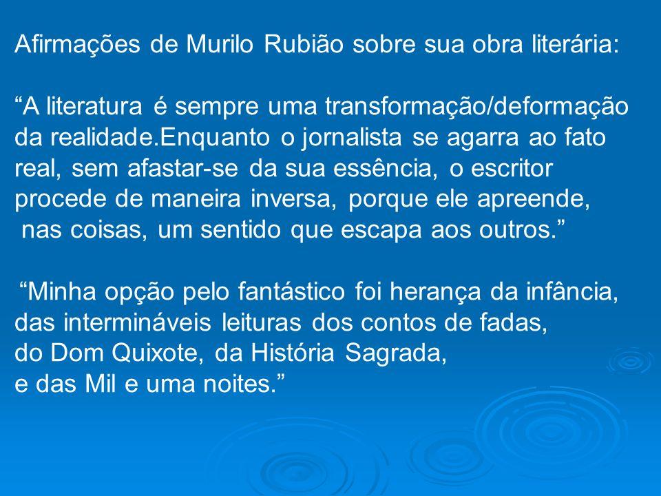 Afirmações de Murilo Rubião sobre sua obra literária: A literatura é sempre uma transformação/deformação da realidade.Enquanto o jornalista se agarra
