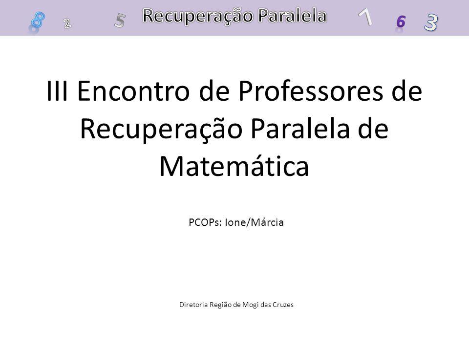 III Encontro de Professores de Recuperação Paralela de Matemática PCOPs: Ione/Márcia Diretoria Região de Mogi das Cruzes