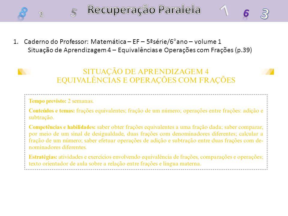 1.Caderno do Professor: Matemática – EF – 5ªsérie/6°ano – volume 1 Situação de Aprendizagem 4 – Equivalências e Operações com Frações (p.39)