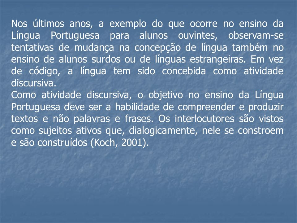 Nos últimos anos, a exemplo do que ocorre no ensino da Língua Portuguesa para alunos ouvintes, observam-se tentativas de mudança na concepção de língu