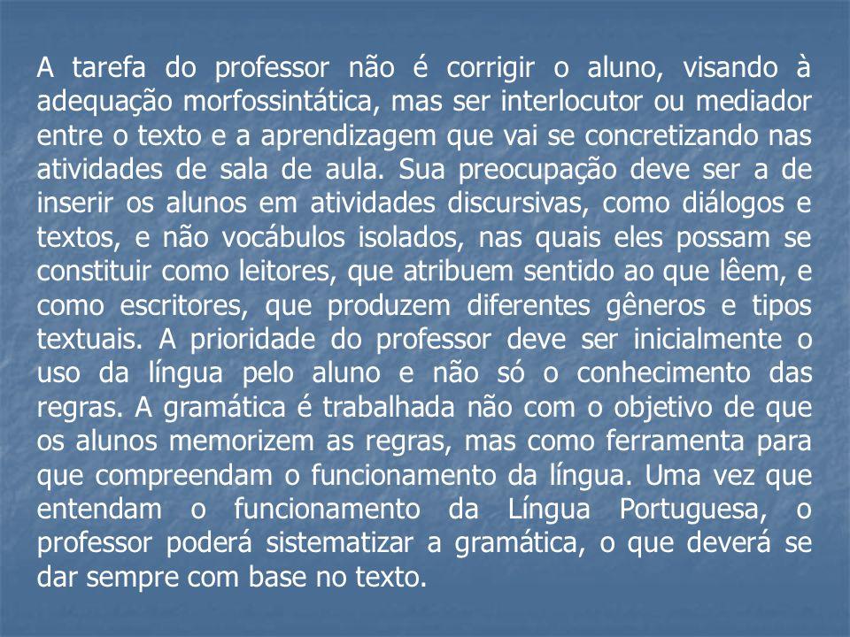 A tarefa do professor não é corrigir o aluno, visando à adequação morfossintática, mas ser interlocutor ou mediador entre o texto e a aprendizagem que