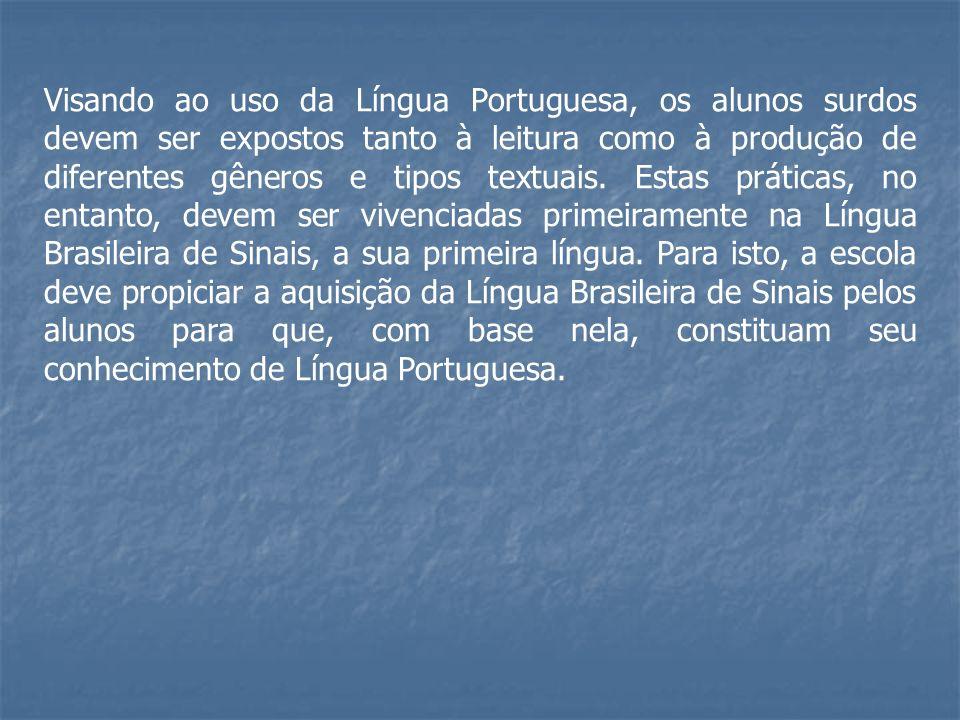 Visando ao uso da Língua Portuguesa, os alunos surdos devem ser expostos tanto à leitura como à produção de diferentes gêneros e tipos textuais. Estas