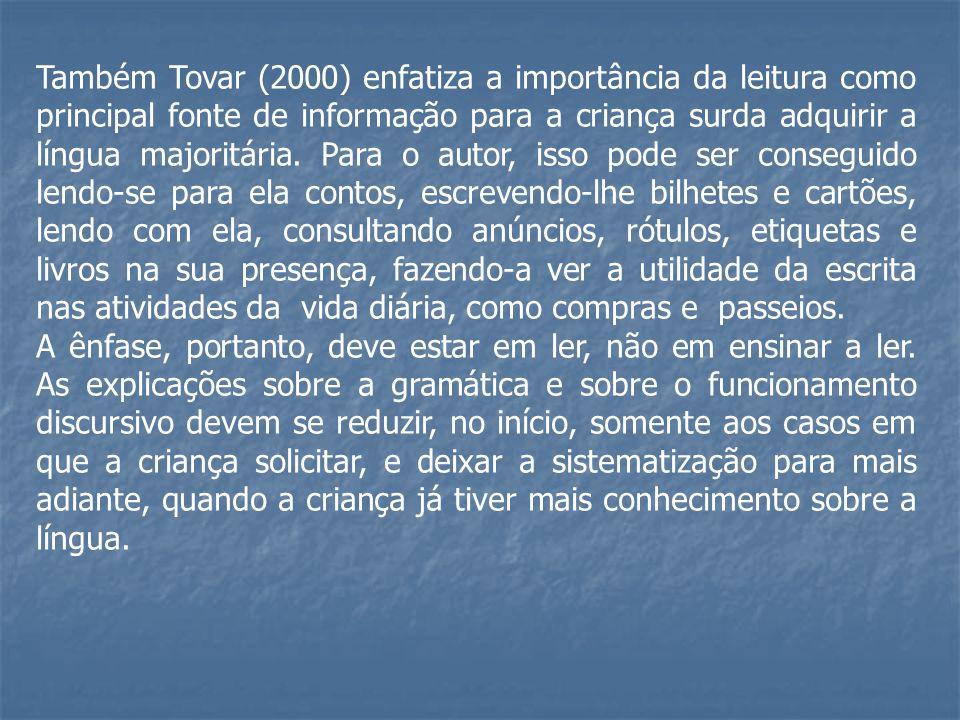 Também Tovar (2000) enfatiza a importância da leitura como principal fonte de informação para a criança surda adquirir a língua majoritária. Para o au
