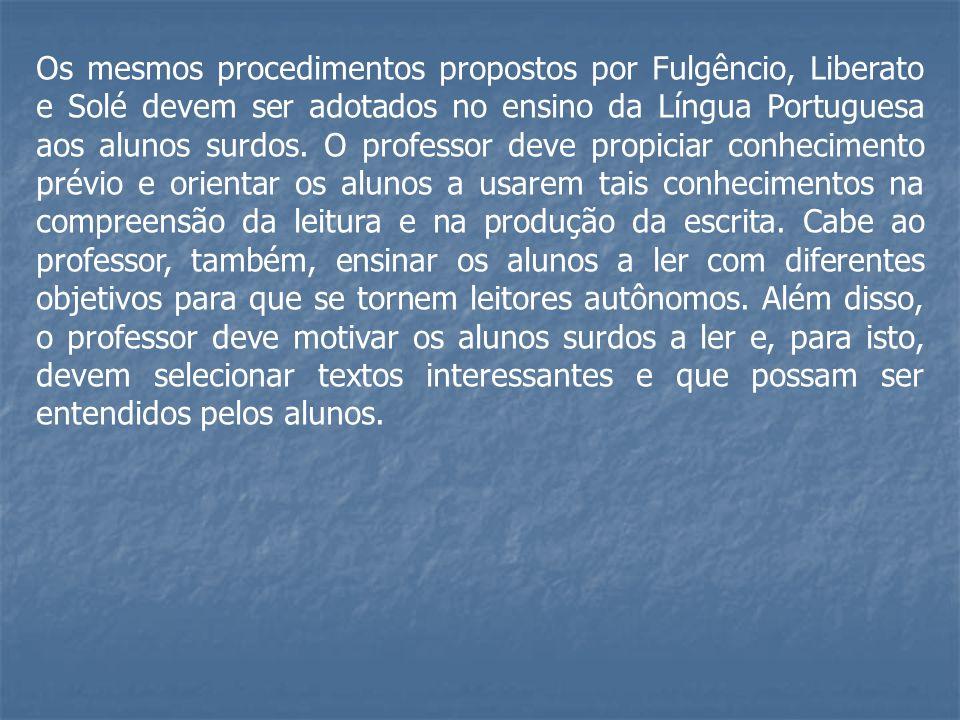 Os mesmos procedimentos propostos por Fulgêncio, Liberato e Solé devem ser adotados no ensino da Língua Portuguesa aos alunos surdos. O professor deve
