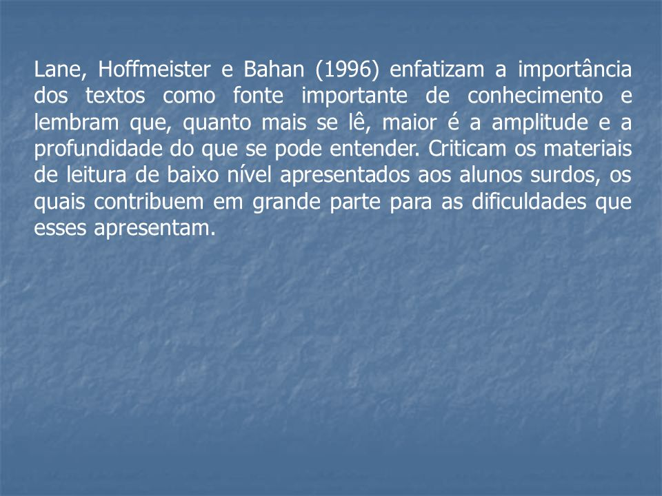 Lane, Hoffmeister e Bahan (1996) enfatizam a importância dos textos como fonte importante de conhecimento e lembram que, quanto mais se lê, maior é a