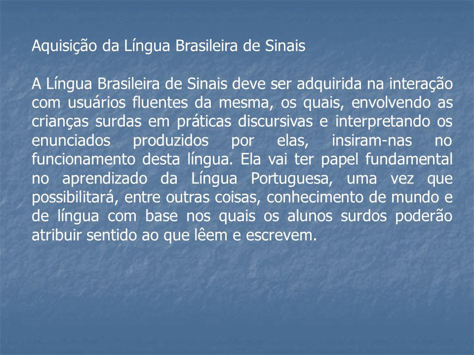 Aquisição da Língua Brasileira de Sinais A Língua Brasileira de Sinais deve ser adquirida na interação com usuários fluentes da mesma, os quais, envol