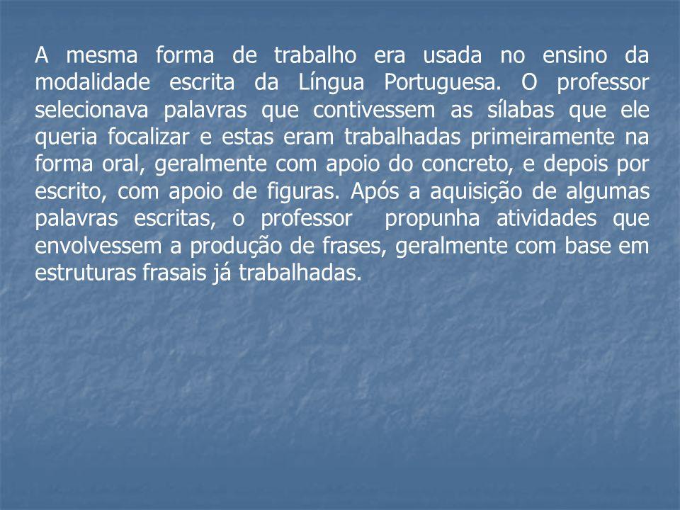 A mesma forma de trabalho era usada no ensino da modalidade escrita da Língua Portuguesa. O professor selecionava palavras que contivessem as sílabas
